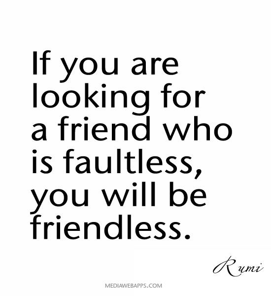 Beau If You Are Looking For A Friend Who Is Faultless, You Will Be Friendless. ~Rumi  Quotes Pretty Much True No One Is Perfect Except For God.