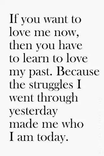 If You Want To Love Me Now Then You Have To Learn To Love My Past