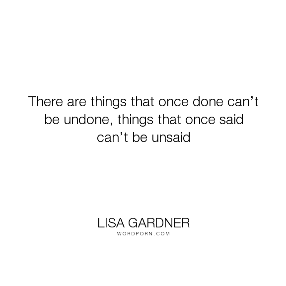 "Lisa Gardner - ""There are things that once done can�t be undone, things that once said can�t be unsaid..."". life, mistakes, past, present, said, reverse, embarassment, the-neighbor, undone"