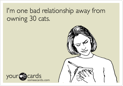 Funny Confession Ecard: I'm one bad relationship away from owning 30 cats.