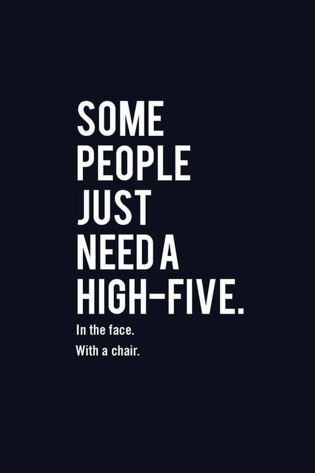 Some People Always Need To Get High Fived In The Face With A Chair Funny Quotes Just For Laughs Funny Quotes About Life