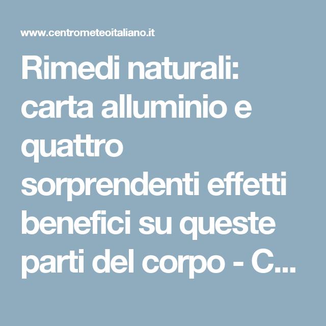 Rimedi naturali: carta alluminio e quattro sorprendenti effetti benefici su queste parti del corpo - Centro Meteo Italiano