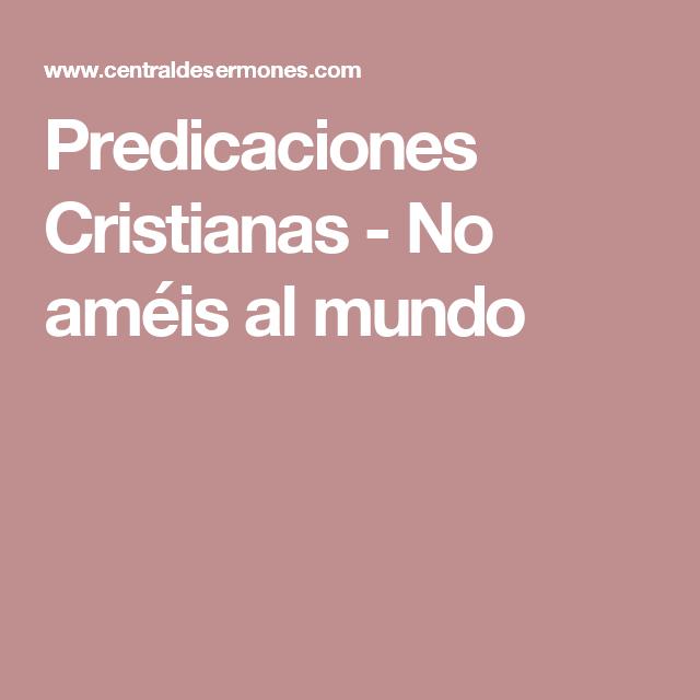 Predicaciones Cristianas No Améis Al Mundo Predicaciones Cristianas Sermones Predicaciones