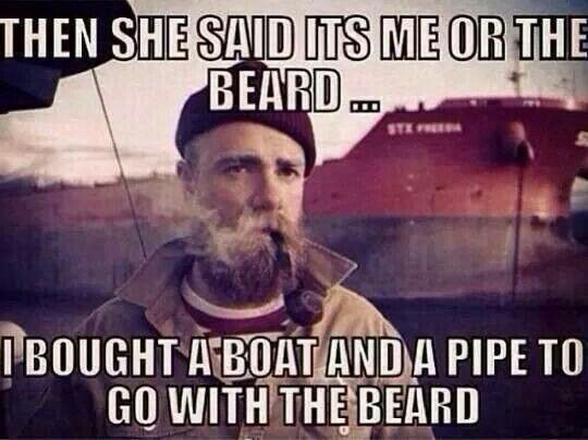 Funny Beard Meme Pics : Then she said its me or the beard i bought a boat and a pipe to