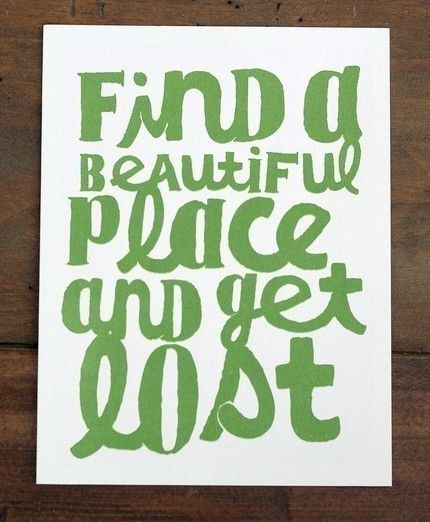 Find A Beautiful Place To Get Lost: this should be my mantra.