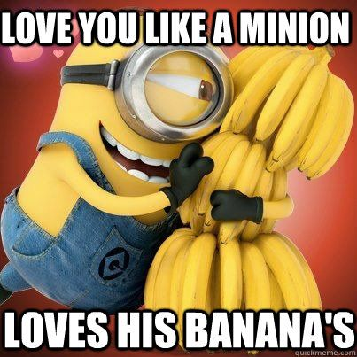 Love you like a minion Loves his banana's... which is a ...