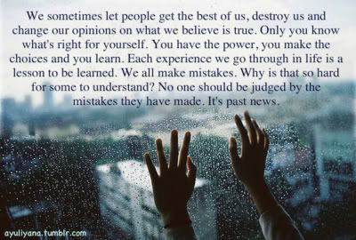 We sometimes let people get the best of us, destroy us, and change our opinions on what we believe is true. Only you know what is right for yourself. You have the power, you make the choices and you learn. Each experience we go through in life is a lesson to be learned. We all make mistakes. Why is that so hard for some to understand? No one should be judged by the mistakes they have made. It's past news