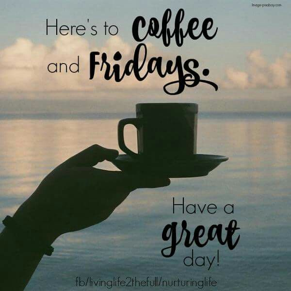 Heres To Coffee And Fridays With Images Friday Coffee Quotes