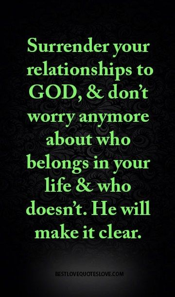 Surrender your relationships to GOD, & don't worry anymore about who belongs in your life & who doesn't. He will make it clear.