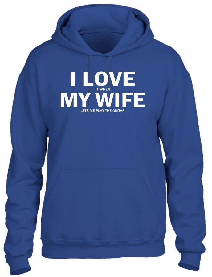 i love it when my wife lets me play the guitar 1 HOODIE
