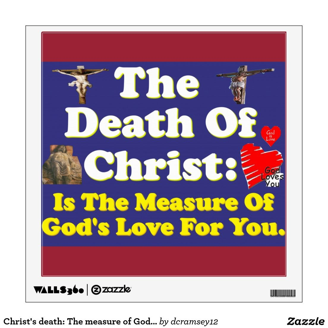 THE DEATH OF CHRIST: IS THE MEASURE OF GOD'S LOVE FOR YOU lets us know that the death of Christ on the cross is the measurement of the love God have for us. God loved us so much he was willing to allow his Son to die on the cross for the penalty of our sins! Jesus was also willing to pay that price because of his love for us. Order your copy of the wall decal with this beautiful image on it today! $22.70 per wall decal.