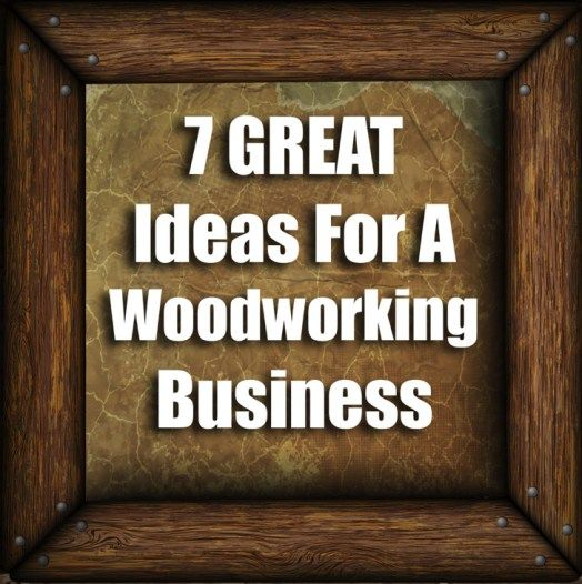 7 Great Ideas To Start A Woodworking Business Project