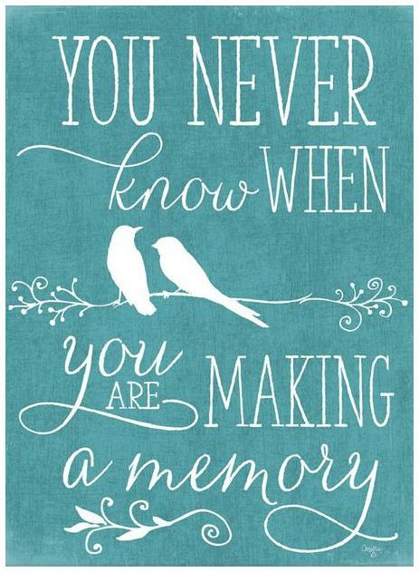 You Never Know When You Are Making A Memory