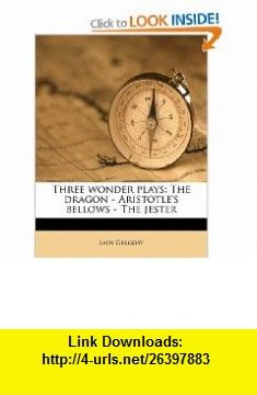 Three wonder plays The dragon - Aristotles bellows - The jester (9781177255202) Lady Gregory , ISBN-10: 1177255200  , ISBN-13: 978-1177255202 ,  , tutorials , pdf , ebook , torrent , downloads , rapidshare , filesonic , hotfile , megaupload , fileserve