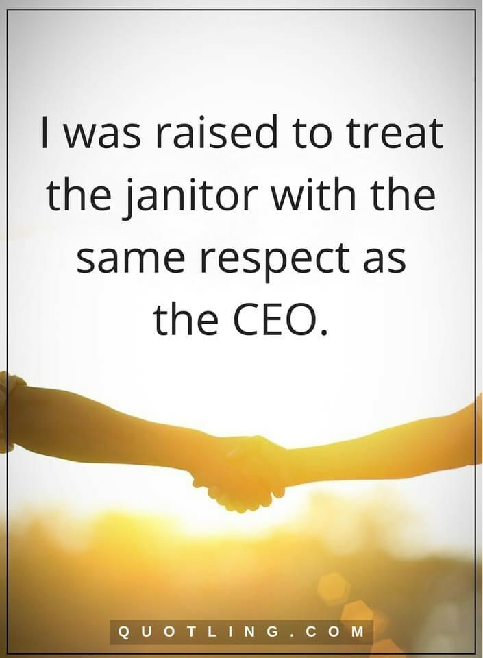 respect quotes I was raised to treat the janitor with the same - another word for janitor
