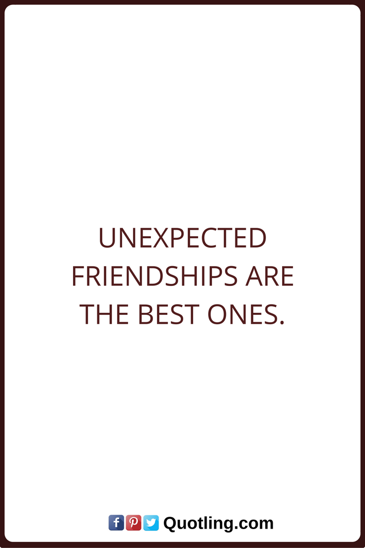 Ordinaire Friendship Quotes Unexpected Friendships Are The Best Ones.