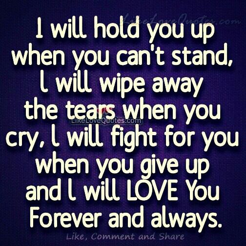I Will Hold You Up When You Can T Stand I Will Wipe Away The Tears When You Cry I Will Fi Love You Forever Quotes Romantic Good Morning Quotes Forever Quotes