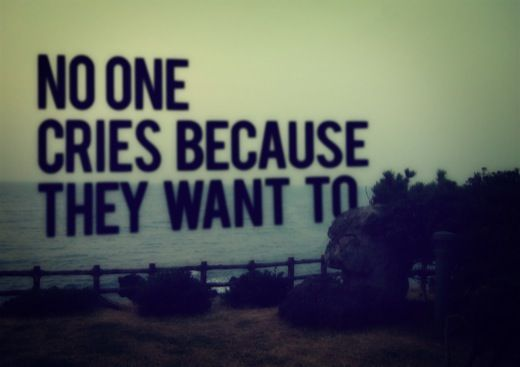 No one cries because they want to.