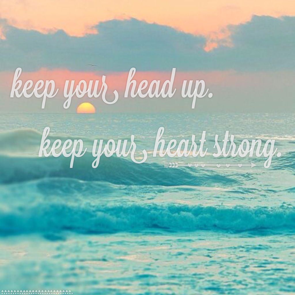 Best Quotes About Strong Heart: ~ Keep Your Head Up, Keep Your Heart Strong