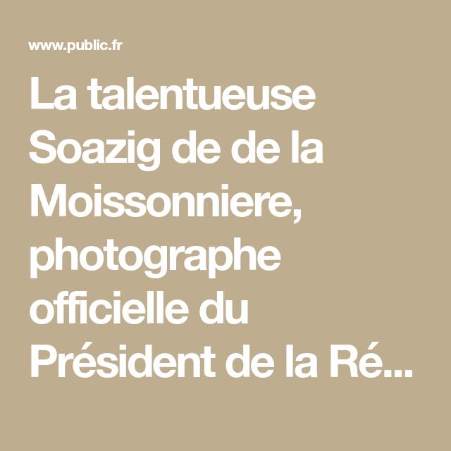 La Talentueuse Soazig De De La Moissonniere Photographe Officielle Du President De La Republique A Decide De Retablir La Verite Photographie Elysee President