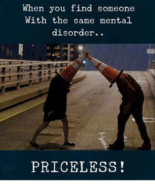 Memes And You When You Find Someone With The Same Mental Disorder Priceless Friends Quotes Funny Funny Quotes Best Friends Funny