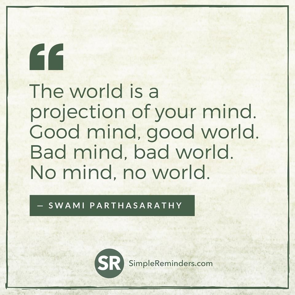 The world is a projection of your mind!