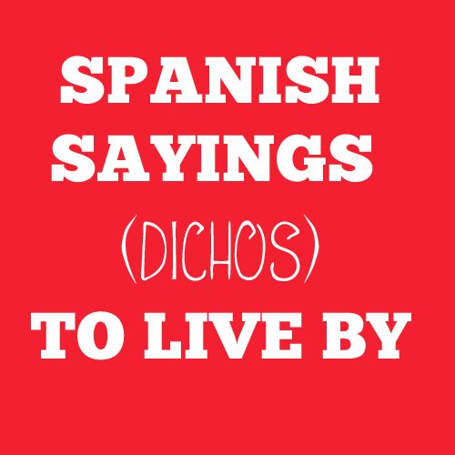 Spanish Sayings (DICHOS) To Live By | My Contributing Posts