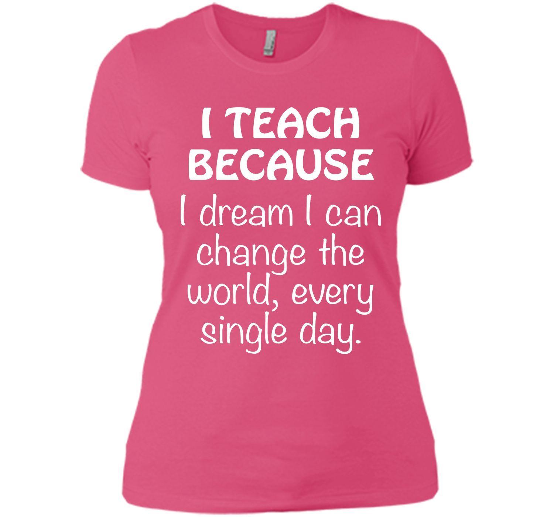 TEACHER SHIRT T teach because I dream change the world T-Shirt