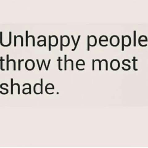 Unhappy people throw the most shade.\