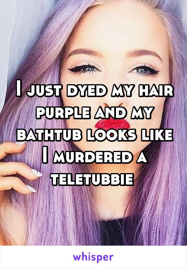 I Just Dyed My Hair Purple And My Bathtub Looks Like I Murdered A