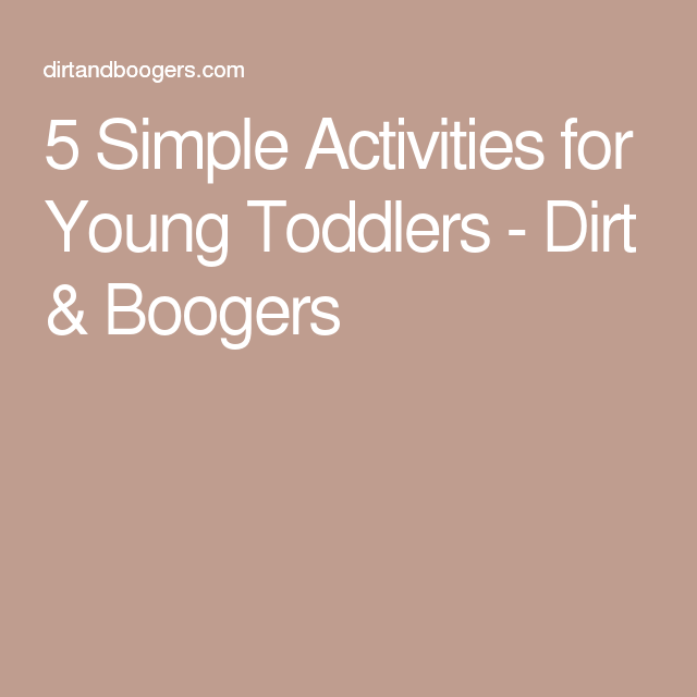 5 Simple Activities for Young Toddlers - Dirt & Boogers