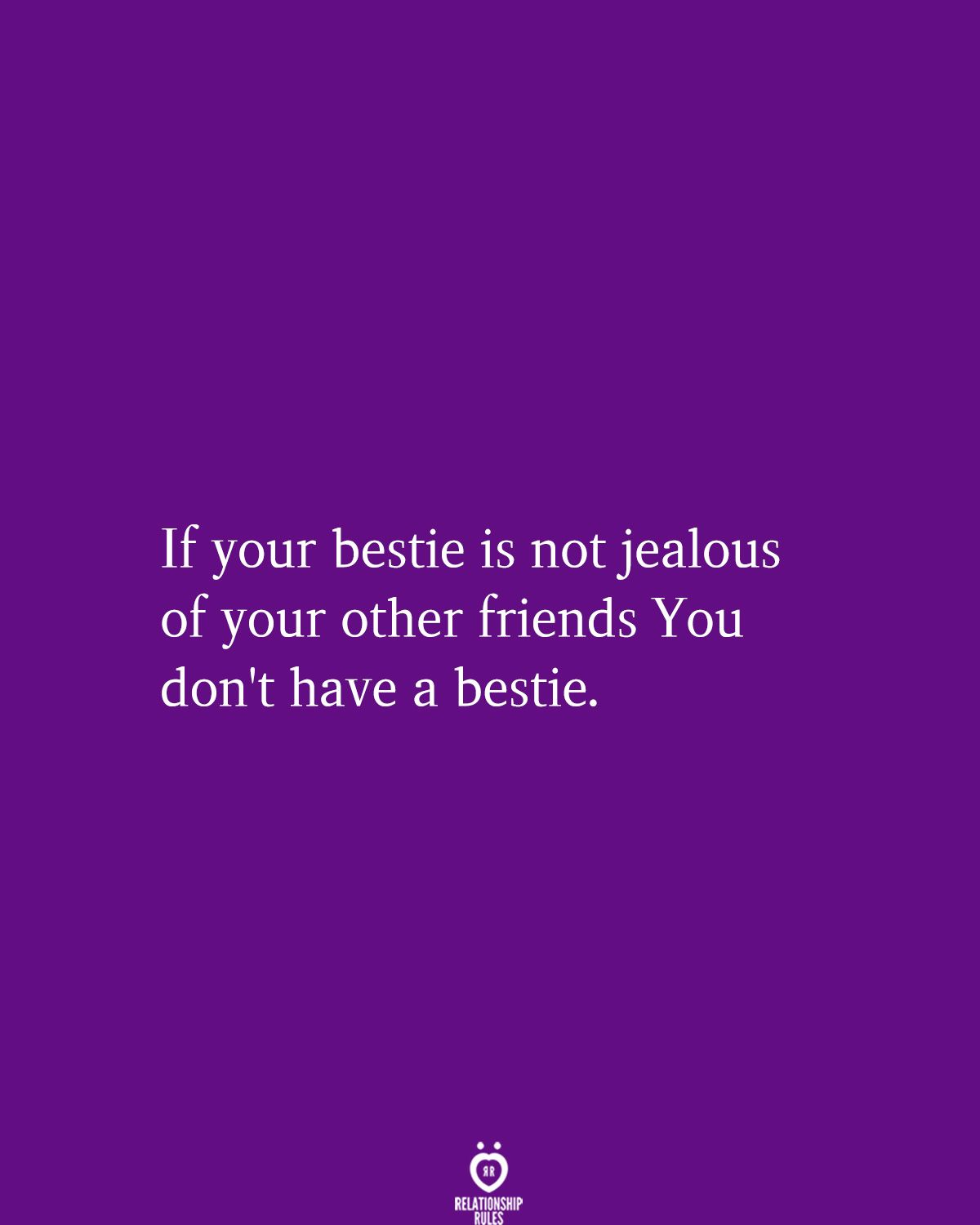 If your bestie is not jealous of your other friends You don't have a bestie.