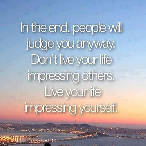 In The End People Will Judge You Anyway Don T Live Your Life Impressing Others Live Your Life Impressing Yourself Words Inspirational Quotes Words Quotes