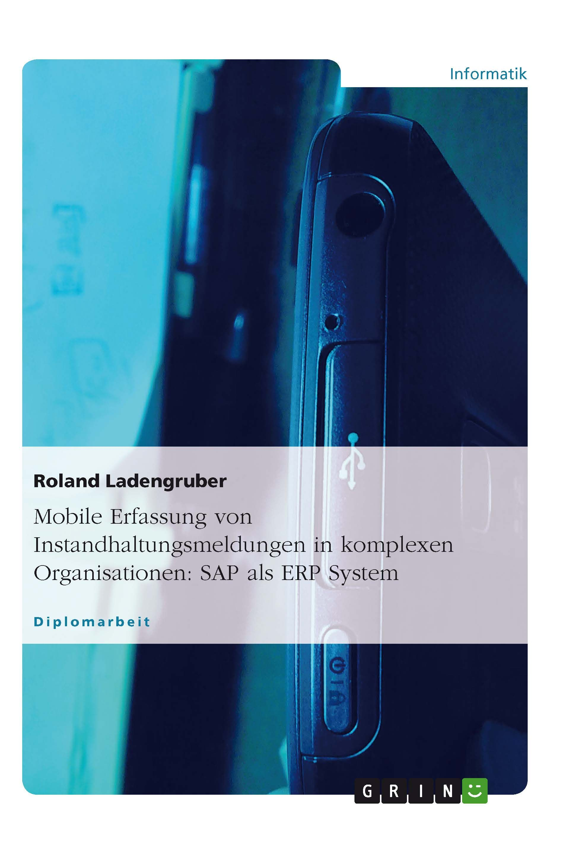Mobile Erfassung von Instandhaltungsmeldungen in komplexen Organisationen: SAP als ERP System GRIN: http://grin.to/Qjyzt Amazon: http://grin.to/nDlCJ