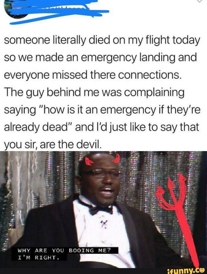 """g- someone literally died on my flight today so we made an emergency landing and everyone missed there connections. The guy behind me was complaining saying """"how is it an emergency if they're already dead"""