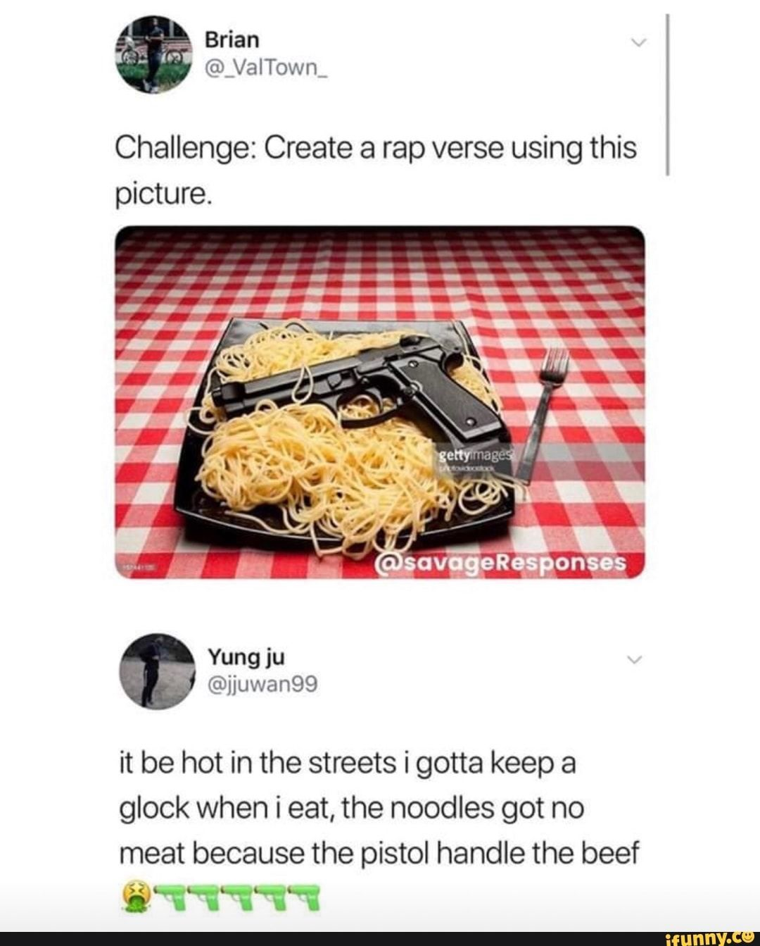 Challenge: Create a rap verse using this picture. it be hot in the streets i gotta keep a glock when i eat, the noodles got no meat because the pistol handle the beef U - )