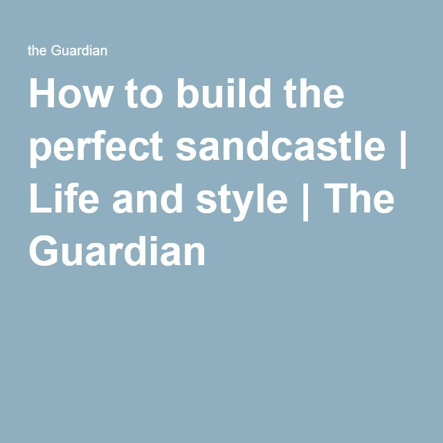 How to build the perfect sandcastle | Life and style | The Guardian
