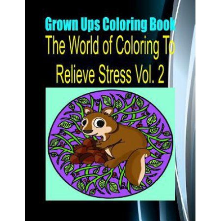 Grown Ups Coloring Book the World of Coloring to Relieve Stress Vol. 2