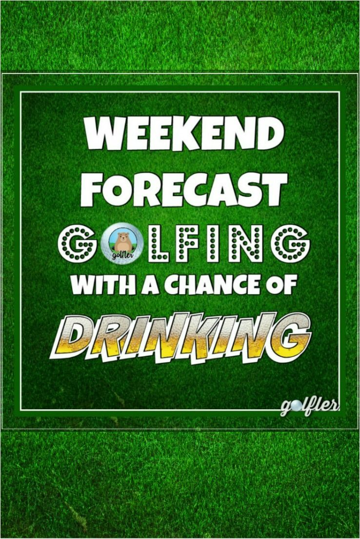 Weekend Forecast Golfing With A Chance Of Drinking Golf Beer Awesome Friday Saturday Sunday Weekend Go Golf Humor Golf Quotes Golf Quotes Funny