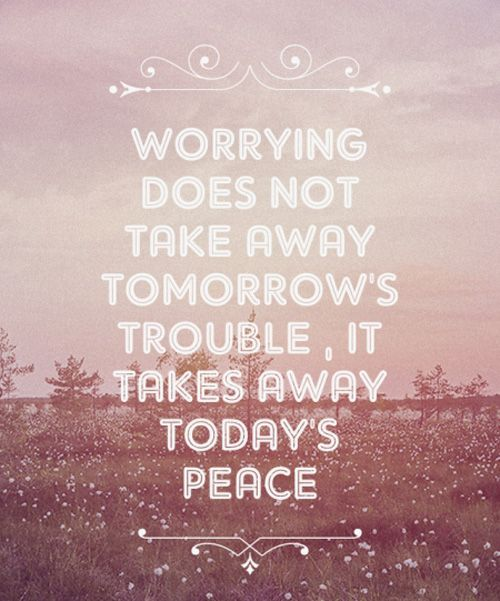 Worrying Does Not Take Away Tomorrow's Trouble – Quotes