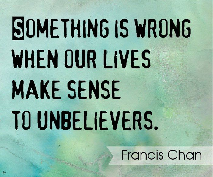 Something is wrong when our lives make sense to unbelievers. — Francis Chan