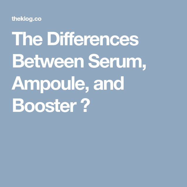 The Differences Between Serums Ampoules And Boosters Serum Booster Different