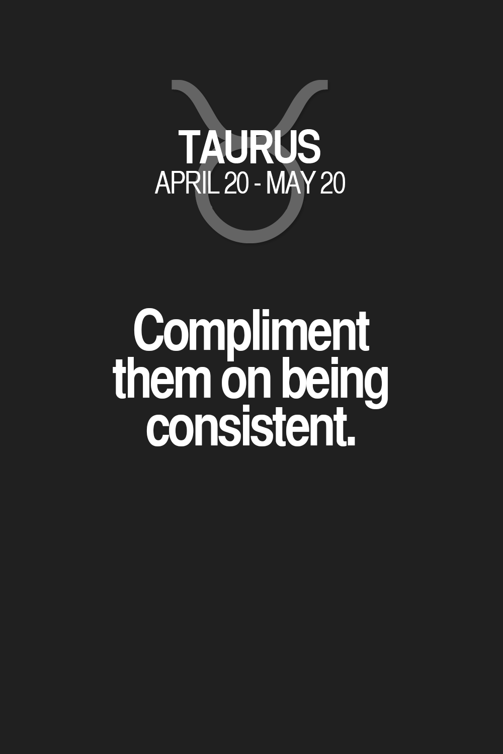 Compliment them on being consistent  Taurus | Taurus Quotes | Taurus