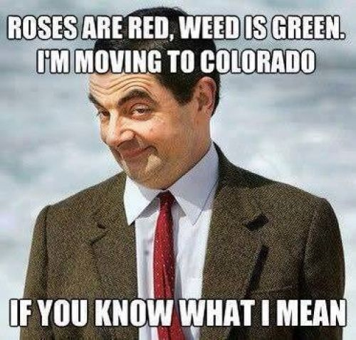 688f5b50d82f4e9fed758e754bdc3150 roses are red, weed is green i'm moving to colorado, if you know
