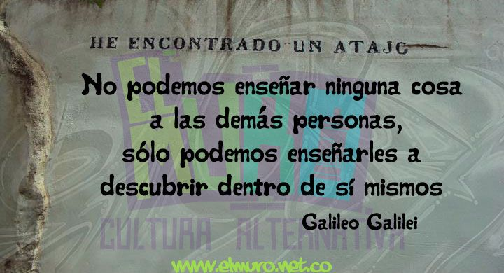 No podemos enseñar ninguna cosa a las demás personas, sólo podemos enseñarles a descubrir dentro de sí mismos Galileo Galilei  Feliz día