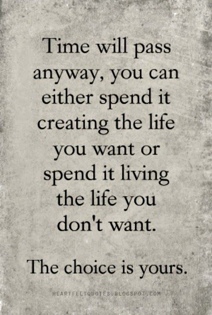 Time Will Pass Anyway You Can Either Spend It Creating The Life You Want Or Spend It Living The Life You Don 39 T Want The Want Quotes Passing Quotes Quotes