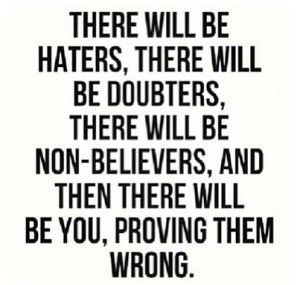 There will be haters, there will be doubters, there will be non-believers, and then there will be you, proving them wrong. (quote)