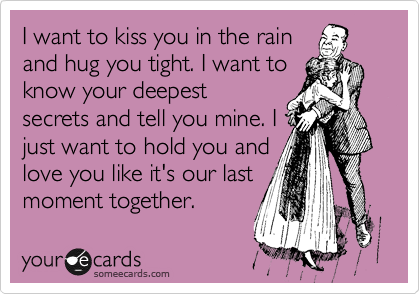 I Want To Kiss You In The Rain And Hug You Tight I Want To Know