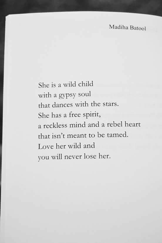 She is a wild child with a gypsy soul that dances with the stars. She has a free spirit, reckless mind and a rebel heart that isn't meant to be tamed. Love her wild and you will never lose her. Madiha Batool