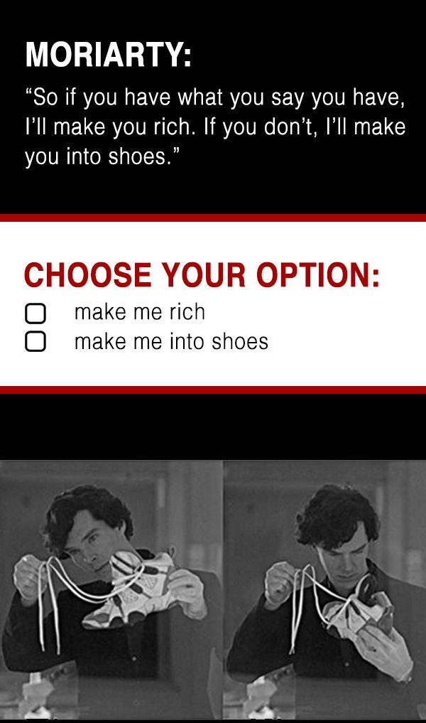 sherlock | moriarty | game | quote. Whoa, maybe this is what he really means. If you cross or displease him, he'll make you into shoes aka make you disappear so only your shoes remain.